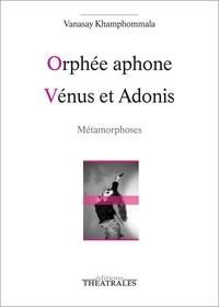 Vanasay Khamphommala - Orphée aphone ; Vénus et Adonis - Métamorphoses.
