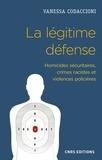Vanessa Codaccioni - La légitime défense - Homicides sécuritaires, crimes racistes et violences policières.