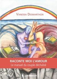 Vanessa Desmarthon et  Maret Hawley - Raconte-moi l'amour - Le manuel du couple déchaîné.