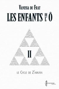 Vanessa Du Frat et Suzanne Van Pelt - Les Enfants de l'Ô - Tome 2 - Le cycle de Z'arkán.