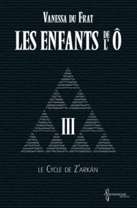 Vanessa Du Frat et Suzanne Van Pelt - Les Enfants de l'Ô - Tome 3 - Le cycle de Z'arkán.