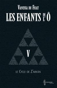 Vanessa Du Frat et Suzanne Van Pelt - Les Enfants de l'Ô - Tome 5 - Le cycle de Z'arkán.