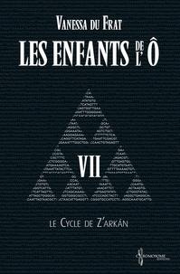 Vanessa Du Frat et Suzanne Van Pelt - Les Enfants de l'Ô - Tome 7 - Le cycle de Z'arkán.