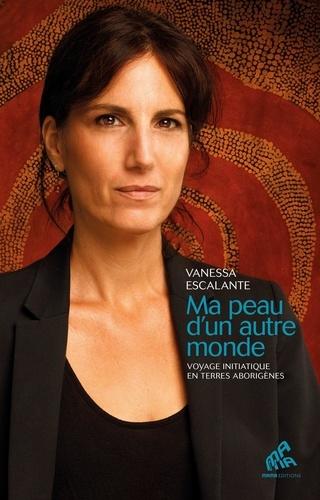 Vanessa Escalante - Ma peau d'un autre monde - Voyage initiatique en terres aborigènes.