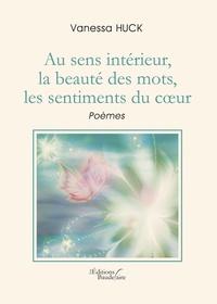 Vanessa Huck - Au sens intérieur, la beauté des mots, les sentiments du coeur.