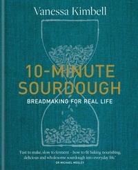 Vanessa Kimbell - 10-Minute Sourdough - Breadmaking for Real Life.