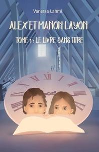 Vanessa Lahmi - Alex et Manon Layon - Tome 1, Le livre sans titre.