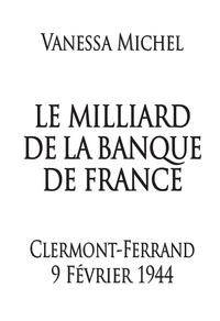 Vanessa Michel - Le Milliard de la Banque de France - Clermont-Ferrand 9 février 1944.