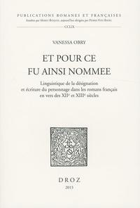 Vanessa Obry - Et pour ce fu ainsi nommee - Linguistique de la désignation et écriture du personnage dans les romans français en vers des XIIe et XIIIe siècles.