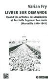 Varian Fry - Livrer sur demande - Quand les artistes, les dissidents et les juifs fuyaient les nazis (Marseille 1940-1941).
