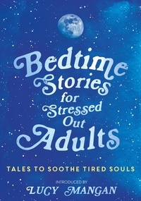 Various et Lucy Mangan - Bedtime Stories for Stressed Out Adults.