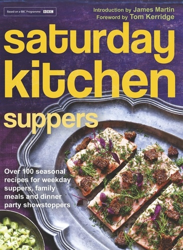 Saturday Kitchen Suppers - Foreword by Tom Kerridge. Over 100 Seasonal Recipes for Weekday Suppers, Family Meals and Dinner Party Show Stoppers