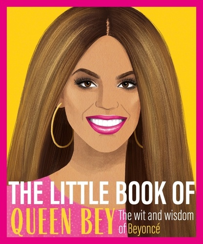 The Little Book of Queen Bey. The Wit and Wisdom of Beyoncé