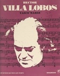 Vasco Mariz et Jean Roire - Hector Villa Lobos - L'homme et son œuvre.