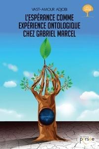 Vast-Amour Adjobi - L'espérance comme expérience ontologique chez Gabriel Marcel.