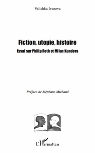 Velichka Ivanova - Fiction, utopie, histoire - Essai sur Philip Roth et Milan Kundera.