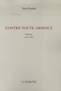 Vera Feyder - Contre toute absence - Poèmes (1960-2003).