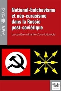 Véra Nikolski - National-bolchevisme et néo-eurasisme dans la Russie contemporaine - La carrière militante d'une idéologie.