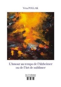Véra Pollak - L'Amour au temps de l'Alzheimer ou de l'Art de sublimer.
