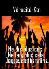 Véracité-Ktn Véracité-Ktn - Ne dis plus ceci, ne fais plus cela, change seulement tes manières.