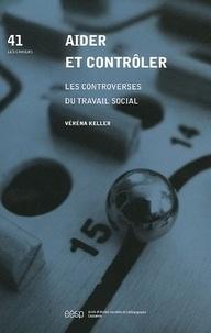 Véréna Keller - Aider et contrôler - Les controverses du travail social.