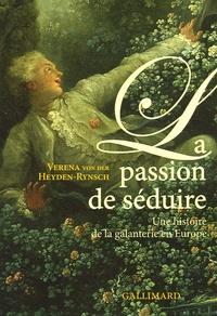 Verena von der Heyden Rynsch - La passion de séduire - Une histoire de la galanterie en Europe.