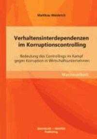 Verhaltensinterdependenzen im Korruptionscontrolling: Bedeutung des Controllings im Kampf gegen Korruption in Wirtschaftsunternehmen.