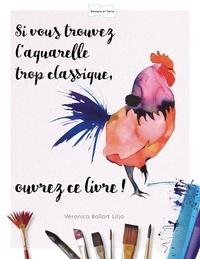 Veronica Ballart Lilja - Si vous trouvez l'aquarelle trop classique ouvrez ce livre !.