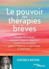 Veronica Brown - Le pouvoir des thérapies brèves - Troubles du sommeil, angoisses, émotions négatives ? Comment les surmonter grâce à l'hypsnose, la sophrologie, la respiration....
