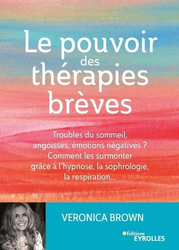 Le pouvoir des thérapies brèves. Troubles du sommeil, angoisses, émotions négatives ? Comment les surmonter grâce à l'hypsnose, la sophrologie, la respiration...