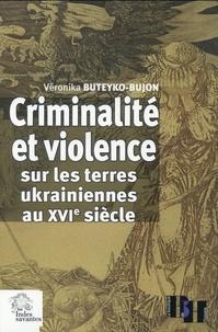 Véronika Buteyko-Bujon - Criminalité et violence sur les terres ukrainiennes au XVIe siècle - Etude comparative (Pologne, Pays-Bas, France).