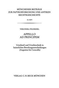 Veronika Wankerl - Appello ad principem - Urteilsstil und Urteilstechnik in kaiserlichen Berufungsentscheidungen (Augustus bis Caracalla).