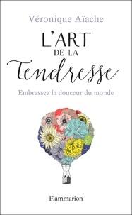 Véronique Aïache - L'art de la tendresse - Embrassez la douceur du monde.