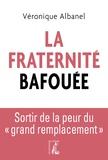 """Véronique Albanel - La Fraternité bafouée - Sortir de la peur du """"grand remplacement""""."""