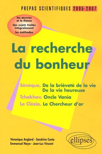 Véronique Anglard et Emmanuel Naya - La recherche du bonheur Sénèque-Tchekov-Le Clézio Prépas scientifiques 2005-2007 - L'épreuve de français Conseils pratiques/CorrigésProgamme 2005-2007.