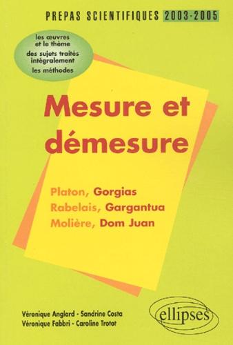 Véronique Anglard et Sandrine Costa - Mesure et démesure : Platon-Rabelais-Molière - L'épreuve de français prépas scientifiques 2003-2005, conseils pratiques/corrigés.