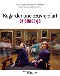 Véronique Antoine-Andersen - Regarder une oeuvre d'art et aimer ça - Pratiquer la cérémonie du regard.
