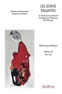 Véronique Avérous - Les soins palliatifs - La honte et le sentiment d'indignité à l'épreuve de l'éthique. Repères philsophiques, cliniques et sociétaux.