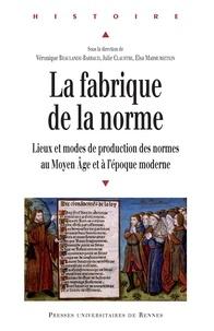 Véronique Beaulande-Barraud et Julie Claustre - La fabrique de la norme - Lieux et modes de production des normes au Moyen Age et à l'époque moderne.
