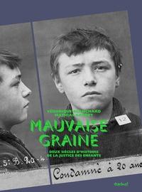 Véronique Blanchard et Mathias Gardet - Mauvaise graine - Deux siècles d'histoire de la justice des enfants.