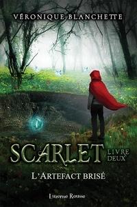 Véronique Blanchette - Scarlet  : L'Artefact brisé.