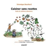 Véronique Bouchard et Christian Bégin - Cuisiner sans recettes - Guide de résilience alimentaire.