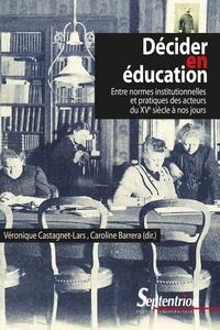 Véronique Castagnet-Lars et Caroline Barrera - Décider en éducation - Entre normes institutionnelles et pratiques des acteurs du XVe siècle à nos jours.