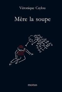 Véronique Caylou - Mère la soupe.