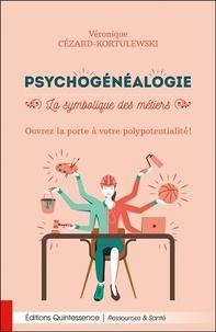 Véronique Cézard-Kortulewski - Psychogénéalogie - La symbolique des métiers. Ouvrez la porte à votre polypotentialité !.