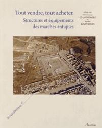 Véronique Chankowski et Pavlos Karvonis - Tout vendre, tout acheter - Structures et équipements des marchés antiques.