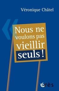 Véronique Châtel - Nous ne voulons pas vieillir seuls !.