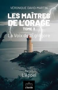 Véronique David-Martin - Les maîtres de l'orage  : Les Maitres de l'orage - Tome 3 : Partie 1 - La Voix de l'Egrégore - Partie 1 : L'Appel.