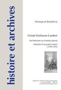 Véronique de Becdelièvre - Claude Guillaume Lambert - Du Parlement au Contrôle général : itinéraire d'un grand commis (1726-1794).