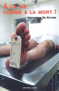 Véronique de Keyser - A la vie comme à la mort !.